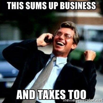 HaHa! Business! Guy! - this sums up business and taxes too