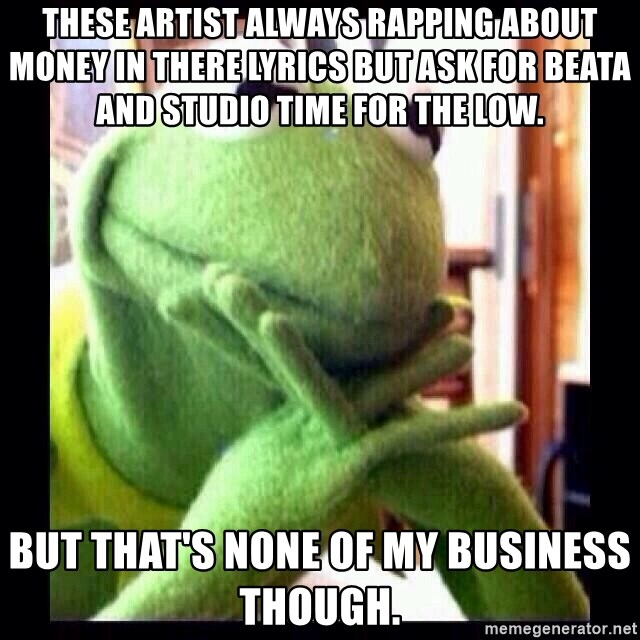 these artist always rapping about money in there lyrics but ask for beata and studio time for the lo these artist always rapping about money in there lyrics but ask