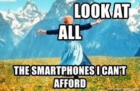 Look at all these -                     look at alL the smartphones i Can't afford