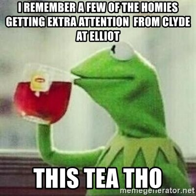 But thats none of my business tho - I REMEMBER A FEW OF THE HOMIES GETTING EXTRA ATTENTION  FROM CLYDE AT ELLIOT THIS TEA THO