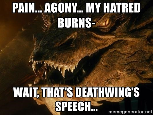 Smaug says - Pain... Agony... My hatred burns- Wait, that's Deathwing's speech...