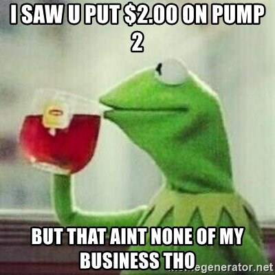 But thats none of my business tho - I saw u put $2.00 on pump 2 but that aint none of my business tho