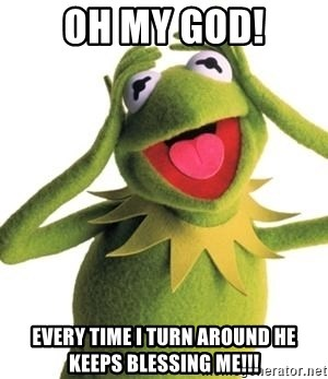 Oh My God Every Time I Turn Around He Keeps Blessing Me Kermit