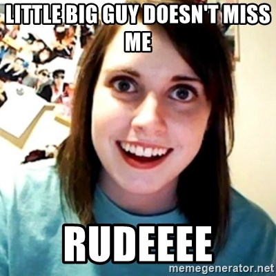 Little big guy doesn't miss me Rudeeee - Overly Obsessed Girlfriend
