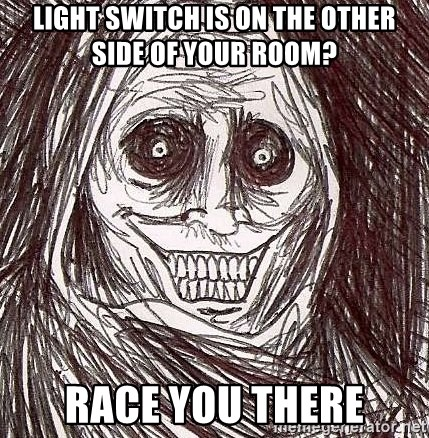 Shadowlurker - light switch is on the other side of your room? Race you there