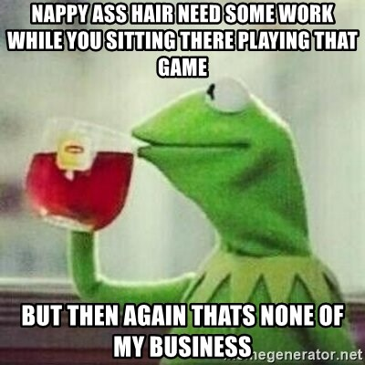 But thats none of my business tho - nappy ass hair need some work while you sitting there playing that game  but then again thats none of my business