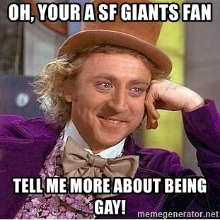 Oh Your A Sf Giants Fan Tell Me More About Being Gay Willy Wonka