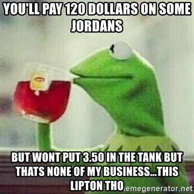 But thats none of my business tho - you'll pay 120 dollars on some jordans  but wont put 3.50 in the tank but thats none of my business...this lipton tho