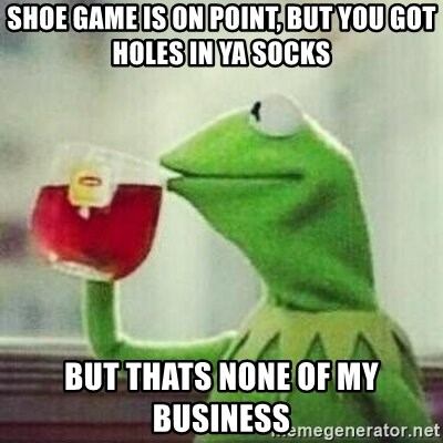 But thats none of my business tho - shoe game is on point, but you got holes in ya socks but thats none of my business