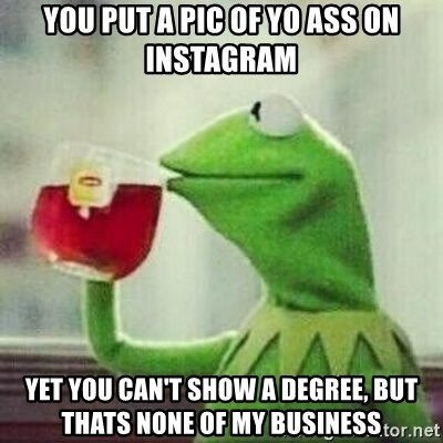 But thats none of my business tho - you put a pic of yo ass on instagram yet you can't show a degree, but thats none of my business
