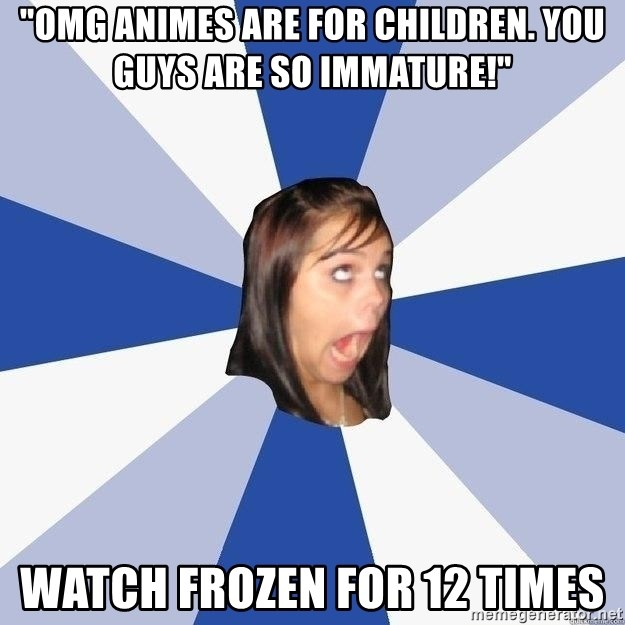 """Annoying Facebook Girl - """"OMG ANIMES ARE FOR CHILDREN. YOU GUYS ARE SO IMMATURE!"""" WATCH FROZEN FOR 12 TIMES"""
