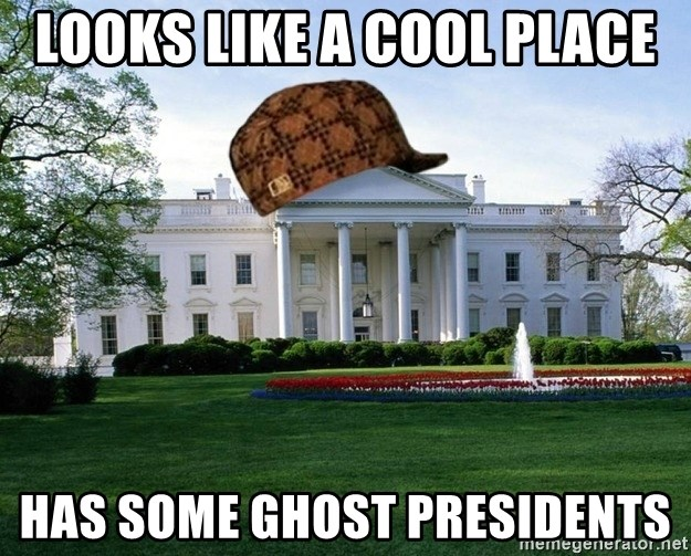 scumbag whitehouse - Looks like a cool place Has some ghost presidents