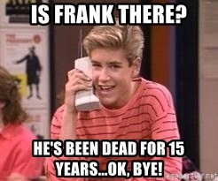 Zach Morris - Is frank there? He's been dead for 15 years...ok, Bye!