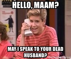 Zach Morris - Hello, maam? May I speak to your dead husband?