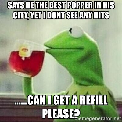 But thats none of my business tho - says he the best popper in his city, yet i dont see any hits ......can i get a refill please?