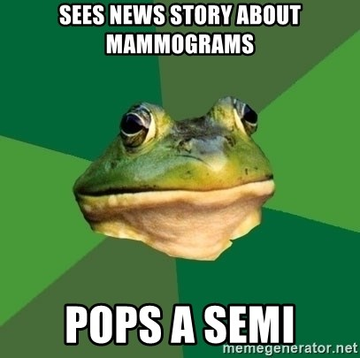Foul Bachelor Frog - Sees news story about mammograms Pops a semi