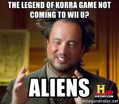 Ancient Aliens - The Legend of Korra Game not coming to Wii U? Aliens