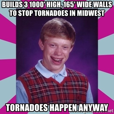 brian bad news - builds 3 1000' high, 165' wide walls to stop tornadoes in midwest tornadoes happen anyway