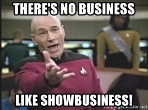 Captain Picard - There's no business like showbusiness!