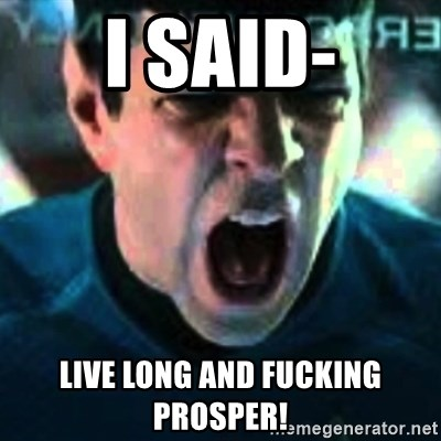 Spock screaming Khan - I SAID- Live long and fucking prosper!