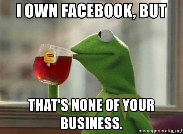 Kermet None of my business - I own facebook, but that's none of your business.