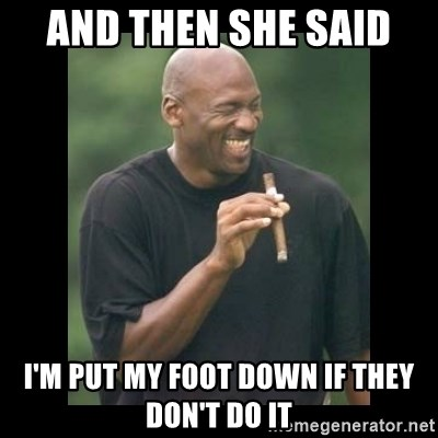51663194 and then she said i'm put my foot down if they don't do it