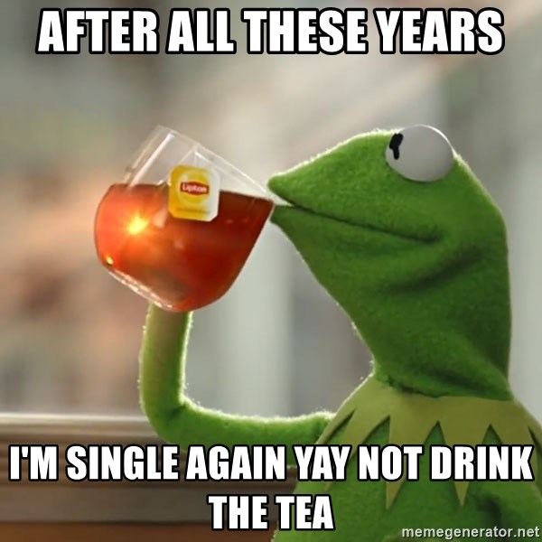 After All These Years I M Single Again Yay Not Drink The Tea Kermit The Frog Drinking Tea Meme Generator From the story bnha memes by hey__bakubroo___ (💥bakubro💥) with 68 reads what better time to waste it on a meme book! kermit the frog drinking tea