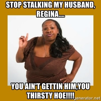 51666078 stop stalking my husband, regina you ain't gettin him,you