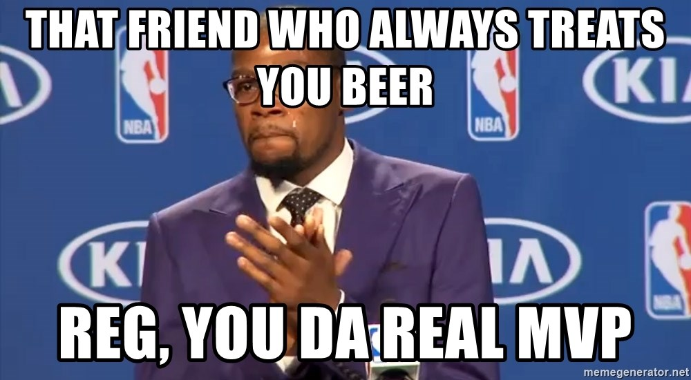 KD you the real mvp f - THAT FRIEND WHO ALWAYS TREATS YOU BEER REG, YOU DA REAL MVP