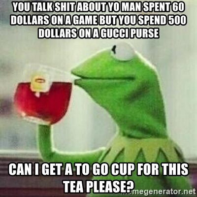But thats none of my business tho - you talk shit about yo man spent 60 dollars on a game but you spend 500 dollars on a gucci purse can i get a to go cup for this tea please?