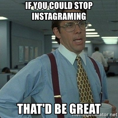 Yeah that'd be great... - If you could stop instagraming that'd be great