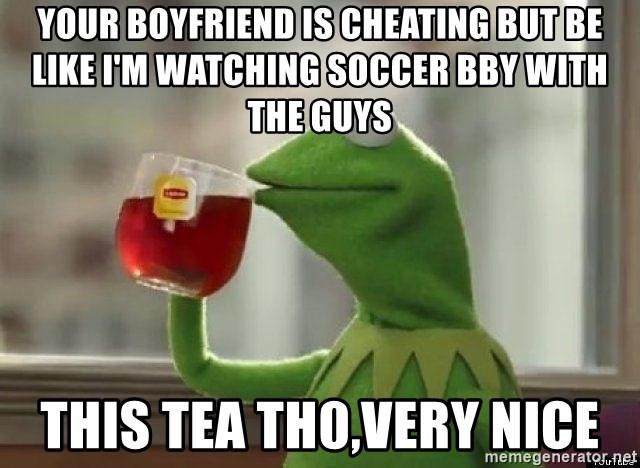 Kermet None of my business - Your Boyfriend is cheating but be like I'm watching soccer bby with the guys This Tea th0,very nice