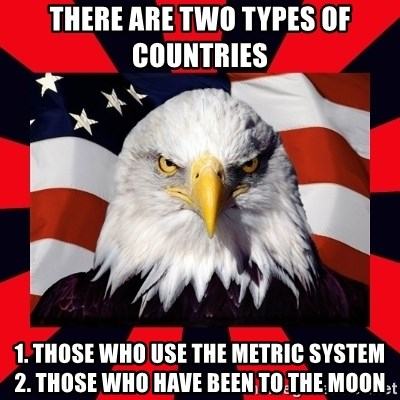Bald Eagle - There are two types of countries  1. Those who use the metric system 2. Those who have been to the moon