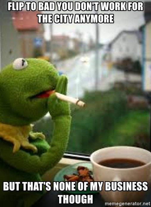 Kermit smoking - Flip to bad you don't work for the city anymore  But that's none of my business though