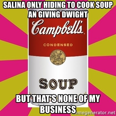 College Campbells Soup Can - Salina only hiding to cook soup an giving Dwight  but that's none of my business