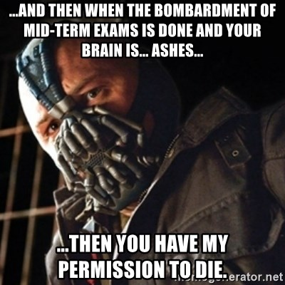 Only then you have my permission to die - ...and then when the bombardment of mid-term exams is done and your brain is... ashes... ...then you have my permission to die.