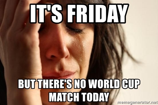 First World Problems - It's friday but there's no world cup match today