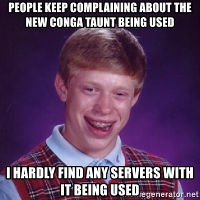 Bad Luck Brian - People keep complaining about the new conga taunt being used I hardly find any servers with it being used