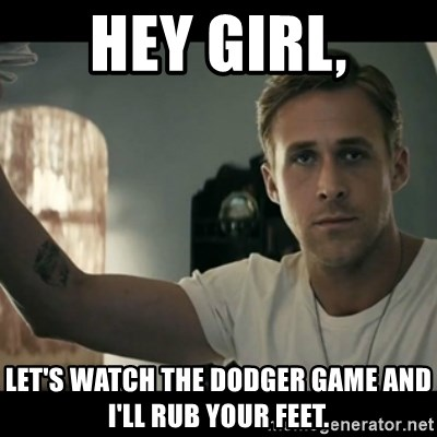 ryan gosling hey girl - Hey girl, Let's watch the dodger game and I'll rub your feet.