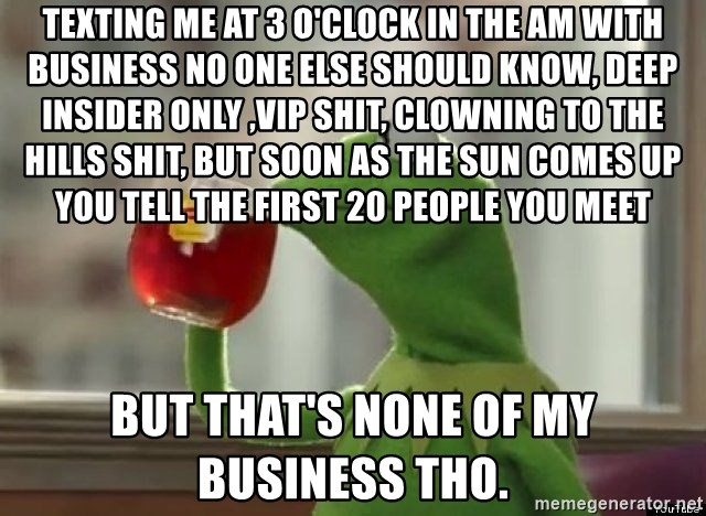 Kermet None of my business - Texting me at 3 O'Clock in the am with business no one else should know, deep insider only ,VIP shit, clowning to the hills shit, but soon as the sun comes up you tell the first 20 people you meet But that's none of my business tho.