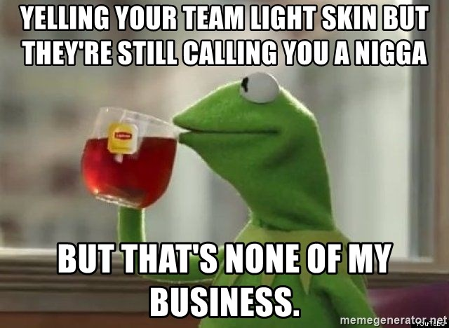 Kermet None of my business - Yelling your team light skin but they're still calling you a nigga But that's none of my business.