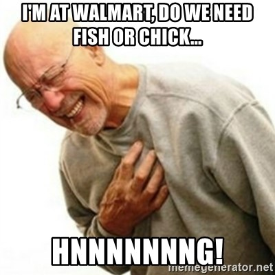 hnnng - I'm at Walmart, do we need fish or chick... Hnnnnnnng!