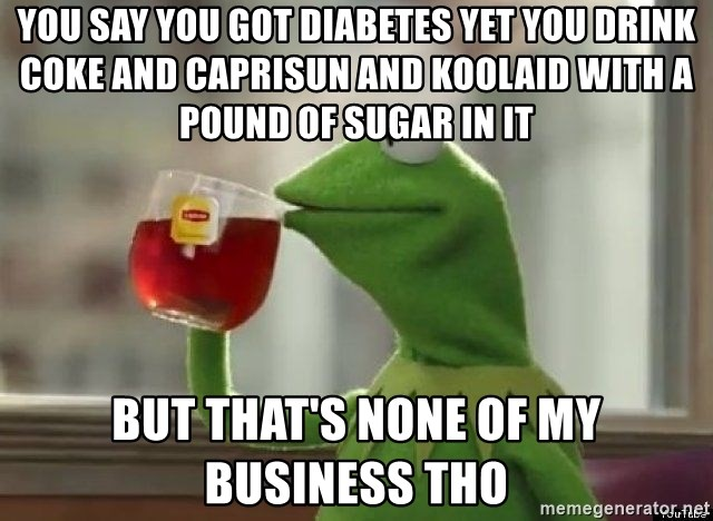 Kermet None of my business - you say you got diabetes yet you drink coke and caprisun and koolaid with a pound of sugar in it But that's none of my business tho