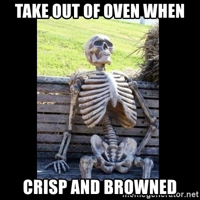 Still Waiting - Take out of oven when crisp and Browned