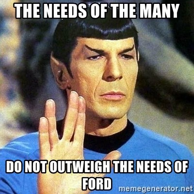 Spock - THE NEEDS OF THE MANY DO NOT OUTWEIGH THE NEEDS OF FORD