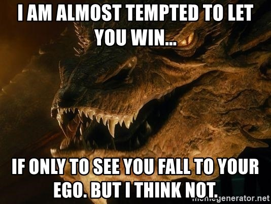 Smaug says - I am almost tempted to let you Win... If only to see you fall to your ego. But I think not.