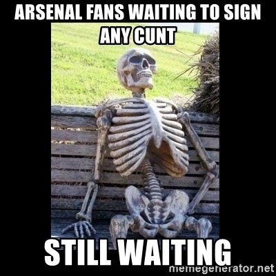 Still Waiting - arsenal fans Waiting to sign any cunt still waiting