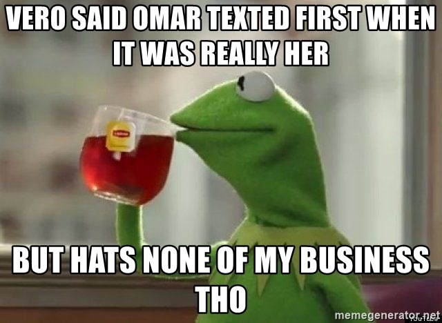 Kermet None of my business - Vero said omar texted first when it was really her But hats none of my business tho