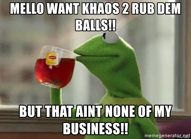 Kermet None of my business - Mello Want Khaos 2 rub Dem Balls!! But That aint none of My Business!!