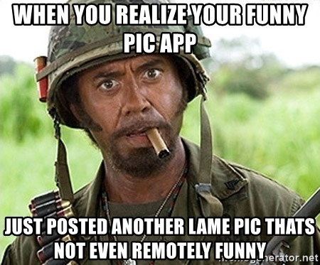 You Just went Full Retard - when you realize your funny pic app just posted another lame pic thats not even remotely funny